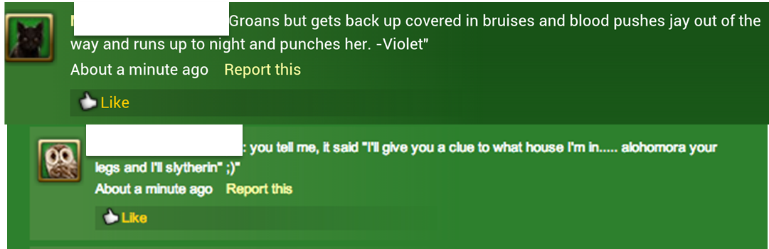 """A comment and its reply are shown, both posted about a minute ago. The usernames are censored. The original comment reads: Groans but gets back up covered in bruises and blood pushes jay out of the way and runs up to night and punches her. The comment is attributed to someone named Violet. The reply to the original comment reads: you tell me, it said, """"I'll give you a clue to what house I'm in... alohomora your legs and I'll slytherin"""". The reply ends with a winking emoticon."""